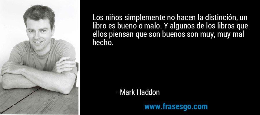 Los niños simplemente no hacen la distinción, un libro es bueno o malo. Y algunos de los libros que ellos piensan que son buenos son muy, muy mal hecho. – Mark Haddon