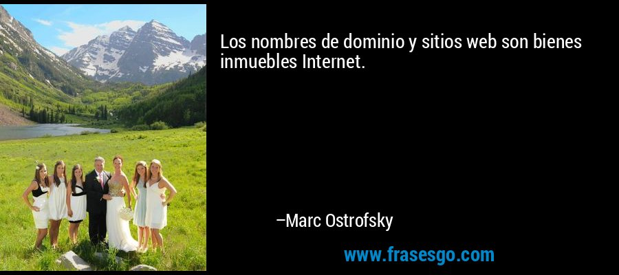 Los nombres de dominio y sitios web son bienes inmuebles Internet. – Marc Ostrofsky