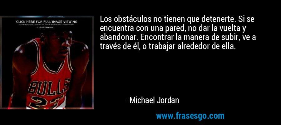 Los obstáculos no tienen que detenerte. Si se encuentra con una pared, no dar la vuelta y abandonar. Encontrar la manera de subir, ve a través de él, o trabajar alrededor de ella. – Michael Jordan