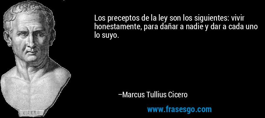 Los preceptos de la ley son los siguientes: vivir honestamente, para dañar a nadie y dar a cada uno lo suyo. – Marcus Tullius Cicero