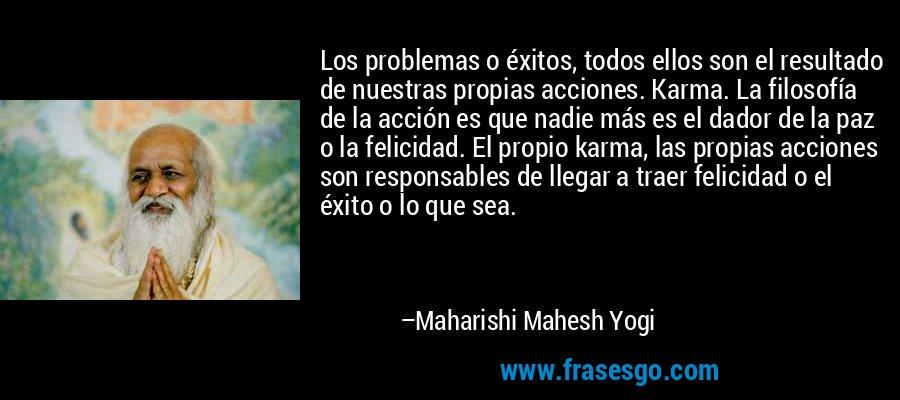 Los problemas o éxitos, todos ellos son el resultado de nuestras propias acciones. Karma. La filosofía de la acción es que nadie más es el dador de la paz o la felicidad. El propio karma, las propias acciones son responsables de llegar a traer felicidad o el éxito o lo que sea. – Maharishi Mahesh Yogi