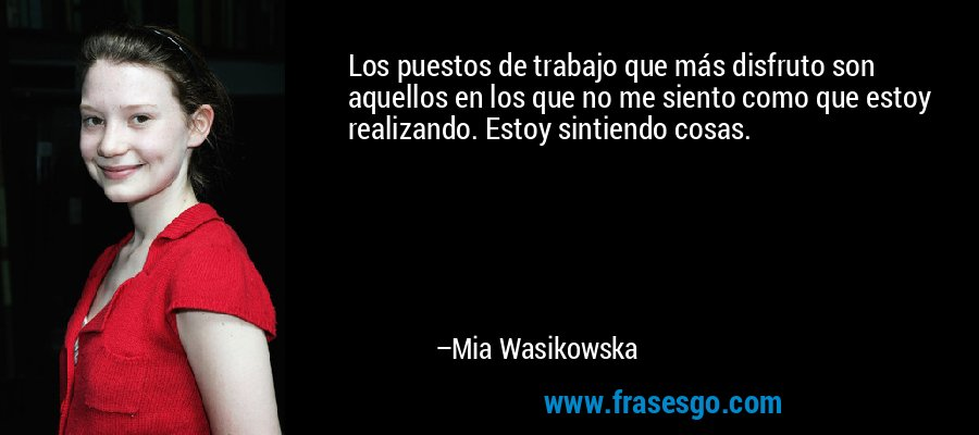 Los puestos de trabajo que más disfruto son aquellos en los que no me siento como que estoy realizando. Estoy sintiendo cosas. – Mia Wasikowska