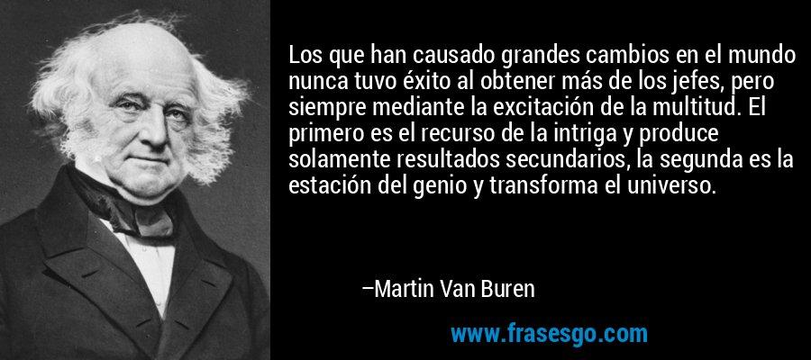 Los que han causado grandes cambios en el mundo nunca tuvo éxito al obtener más de los jefes, pero siempre mediante la excitación de la multitud. El primero es el recurso de la intriga y produce solamente resultados secundarios, la segunda es la estación del genio y transforma el universo. – Martin Van Buren