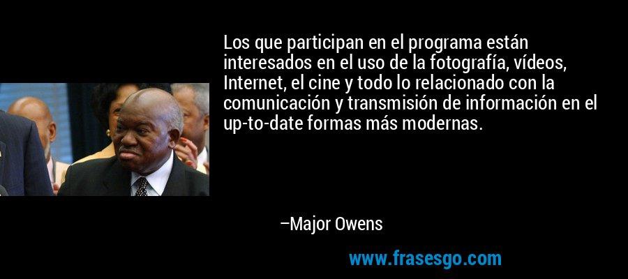 Los que participan en el programa están interesados en el uso de la fotografía, vídeos, Internet, el cine y todo lo relacionado con la comunicación y transmisión de información en el up-to-date formas más modernas. – Major Owens