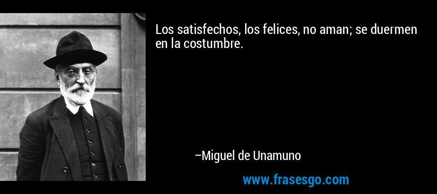 Los satisfechos, los felices, no aman; se duermen en la costumbre. – Miguel de Unamuno