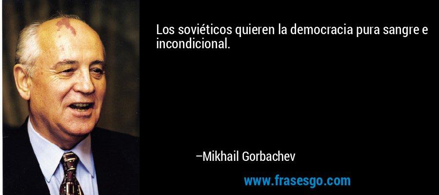 Los soviéticos quieren la democracia pura sangre e incondicional. – Mikhail Gorbachev