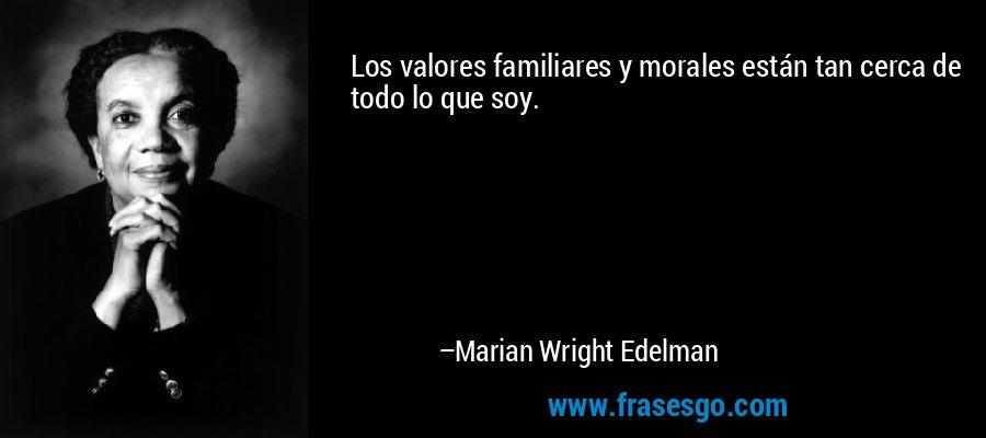 Los valores familiares y morales están tan cerca de todo lo que soy. – Marian Wright Edelman