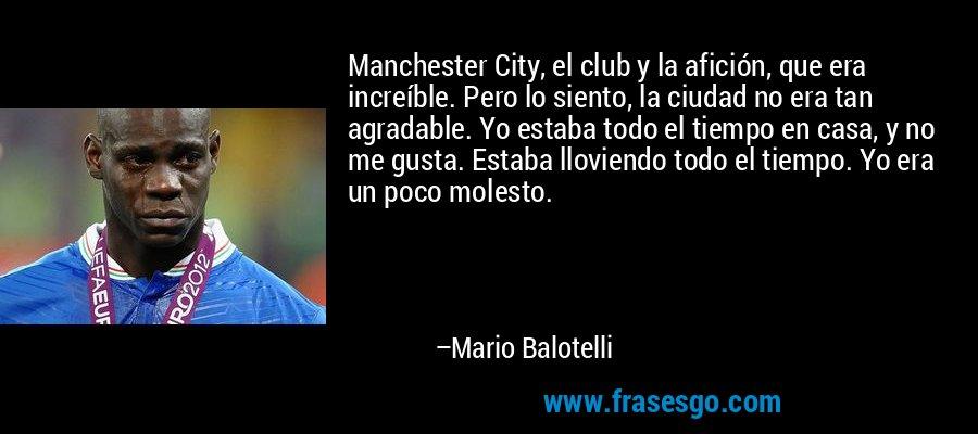 Manchester City, el club y la afición, que era increíble. Pero lo siento, la ciudad no era tan agradable. Yo estaba todo el tiempo en casa, y no me gusta. Estaba lloviendo todo el tiempo. Yo era un poco molesto. – Mario Balotelli