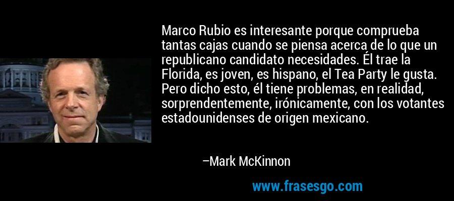 Marco Rubio es interesante porque comprueba tantas cajas cuando se piensa acerca de lo que un republicano candidato necesidades. Él trae la Florida, es joven, es hispano, el Tea Party le gusta. Pero dicho esto, él tiene problemas, en realidad, sorprendentemente, irónicamente, con los votantes estadounidenses de origen mexicano. – Mark McKinnon