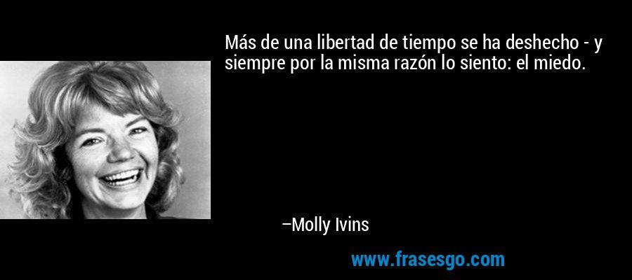 Más de una libertad de tiempo se ha deshecho - y siempre por la misma razón lo siento: el miedo. – Molly Ivins