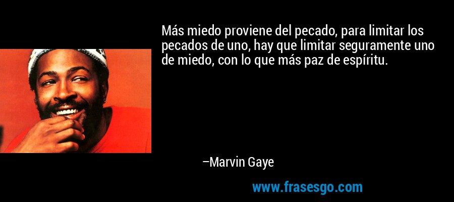 Más miedo proviene del pecado, para limitar los pecados de uno, hay que limitar seguramente uno de miedo, con lo que más paz de espíritu. – Marvin Gaye