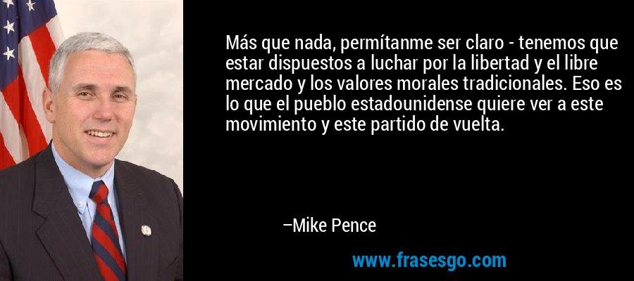 Más que nada, permítanme ser claro - tenemos que estar dispuestos a luchar por la libertad y el libre mercado y los valores morales tradicionales. Eso es lo que el pueblo estadounidense quiere ver a este movimiento y este partido de vuelta. – Mike Pence