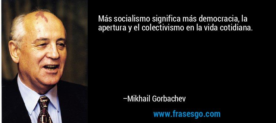Más socialismo significa más democracia, la apertura y el colectivismo en la vida cotidiana. – Mikhail Gorbachev