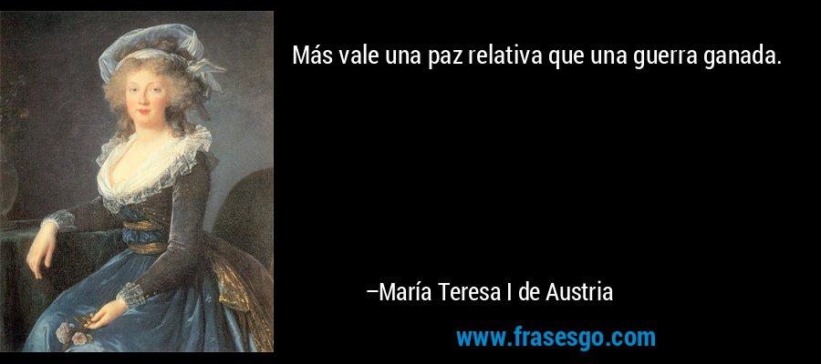 Más vale una paz relativa que una guerra ganada. – María Teresa I de Austria