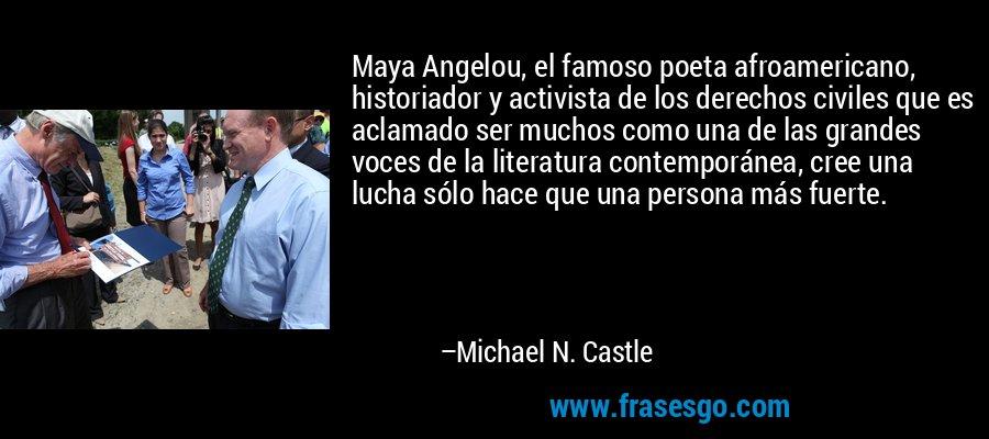Maya Angelou, el famoso poeta afroamericano, historiador y activista de los derechos civiles que es aclamado ser muchos como una de las grandes voces de la literatura contemporánea, cree una lucha sólo hace que una persona más fuerte. – Michael N. Castle