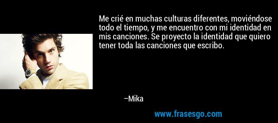 Me crié en muchas culturas diferentes, moviéndose todo el tiempo, y me encuentro con mi identidad en mis canciones. Se proyecto la identidad que quiero tener toda las canciones que escribo. – Mika