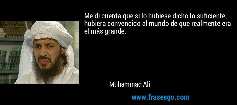 Me di cuenta que si lo hubiese dicho lo suficiente, hubiera convencido al mundo de que realmente era el más grande. – Muhammad Alí