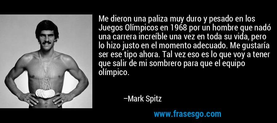 Me dieron una paliza muy duro y pesado en los Juegos Olímpicos en 1968 por un hombre que nadó una carrera increíble una vez en toda su vida, pero lo hizo justo en el momento adecuado. Me gustaría ser ese tipo ahora. Tal vez eso es lo que voy a tener que salir de mi sombrero para que el equipo olímpico. – Mark Spitz