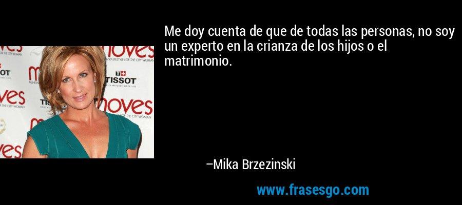 Me doy cuenta de que de todas las personas, no soy un experto en la crianza de los hijos o el matrimonio. – Mika Brzezinski