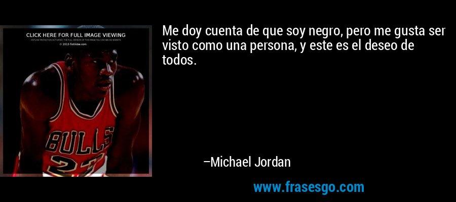 Me doy cuenta de que soy negro, pero me gusta ser visto como una persona, y este es el deseo de todos. – Michael Jordan