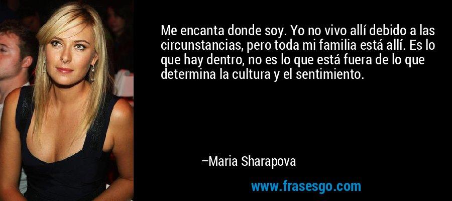 Me encanta donde soy. Yo no vivo allí debido a las circunstancias, pero toda mi familia está allí. Es lo que hay dentro, no es lo que está fuera de lo que determina la cultura y el sentimiento. – Maria Sharapova