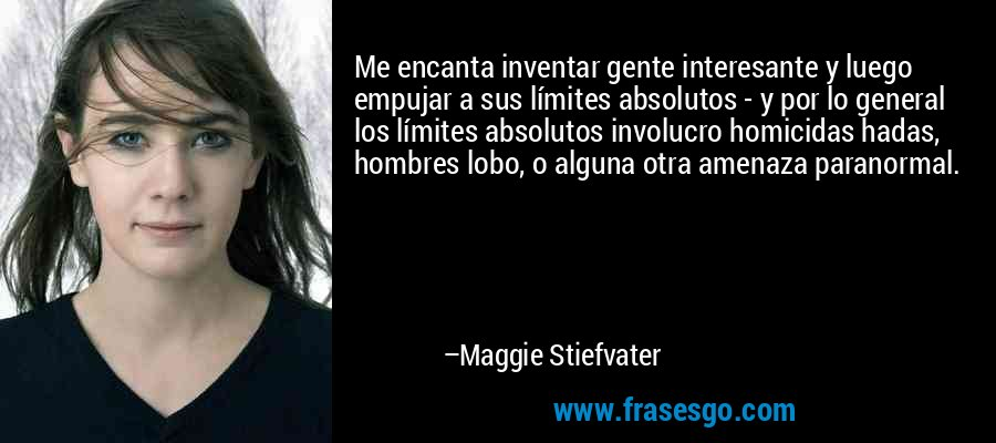 Me encanta inventar gente interesante y luego empujar a sus límites absolutos - y por lo general los límites absolutos involucro homicidas hadas, hombres lobo, o alguna otra amenaza paranormal. – Maggie Stiefvater