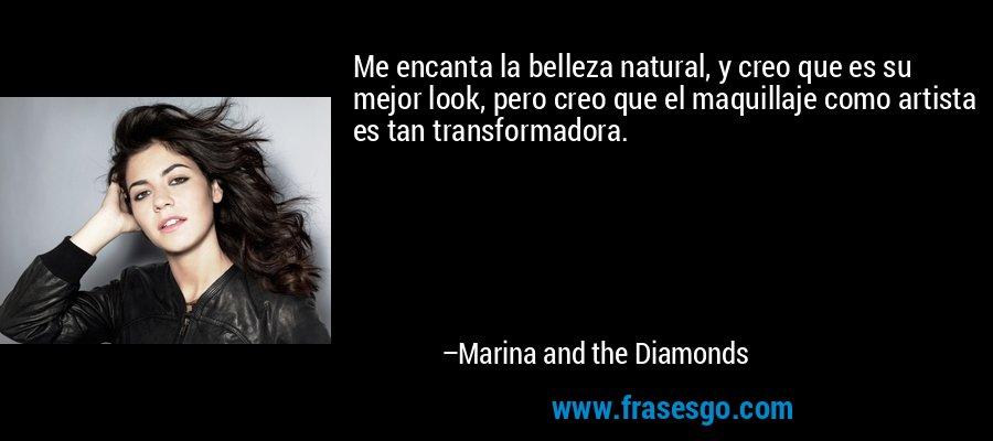Me encanta la belleza natural, y creo que es su mejor look, pero creo que el maquillaje como artista es tan transformadora. – Marina and the Diamonds