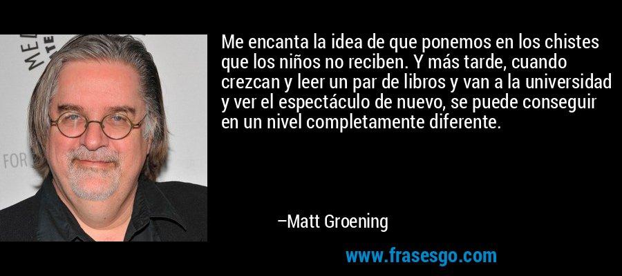 Me encanta la idea de que ponemos en los chistes que los niños no reciben. Y más tarde, cuando crezcan y leer un par de libros y van a la universidad y ver el espectáculo de nuevo, se puede conseguir en un nivel completamente diferente. – Matt Groening