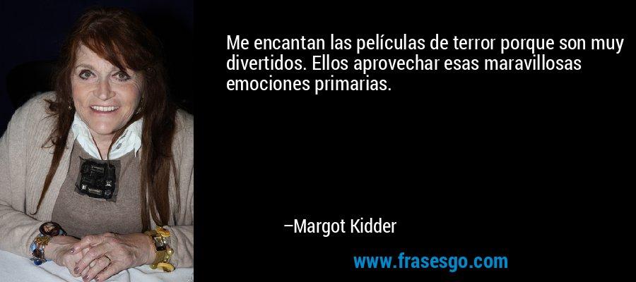 Me encantan las películas de terror porque son muy divertidos. Ellos aprovechar esas maravillosas emociones primarias. – Margot Kidder