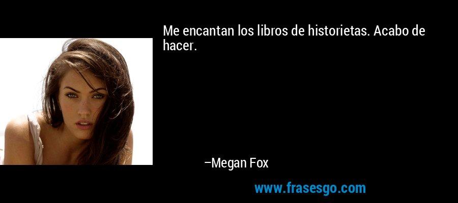 Me encantan los libros de historietas. Acabo de hacer. – Megan Fox