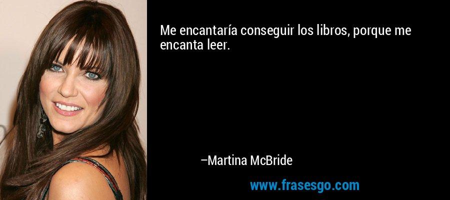 Me encantaría conseguir los libros, porque me encanta leer. – Martina McBride