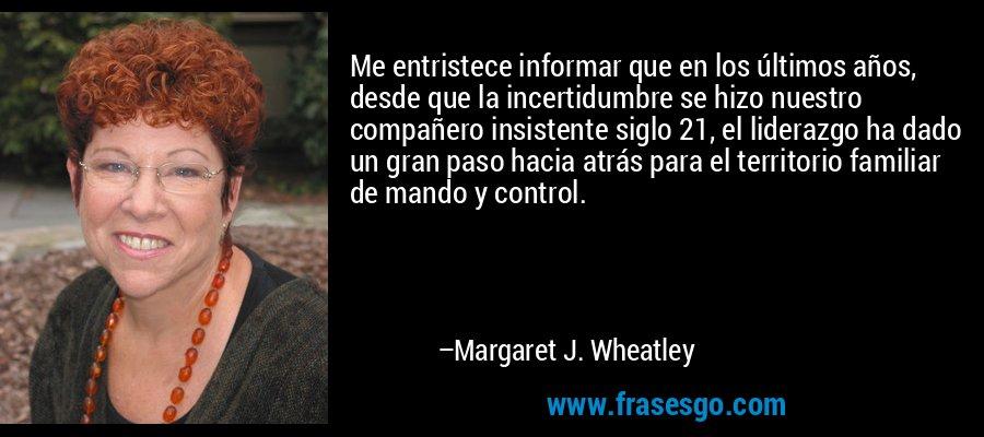 Me entristece informar que en los últimos años, desde que la incertidumbre se hizo nuestro compañero insistente siglo 21, el liderazgo ha dado un gran paso hacia atrás para el territorio familiar de mando y control. – Margaret J. Wheatley