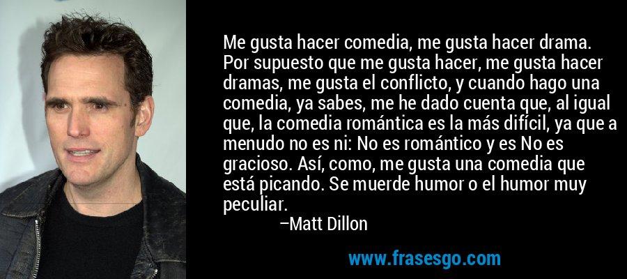 Me gusta hacer comedia, me gusta hacer drama. Por supuesto que me gusta hacer, me gusta hacer dramas, me gusta el conflicto, y cuando hago una comedia, ya sabes, me he dado cuenta que, al igual que, la comedia romántica es la más difícil, ya que a menudo no es ni: No es romántico y es No es gracioso. Así, como, me gusta una comedia que está picando. Se muerde humor o el humor muy peculiar. – Matt Dillon