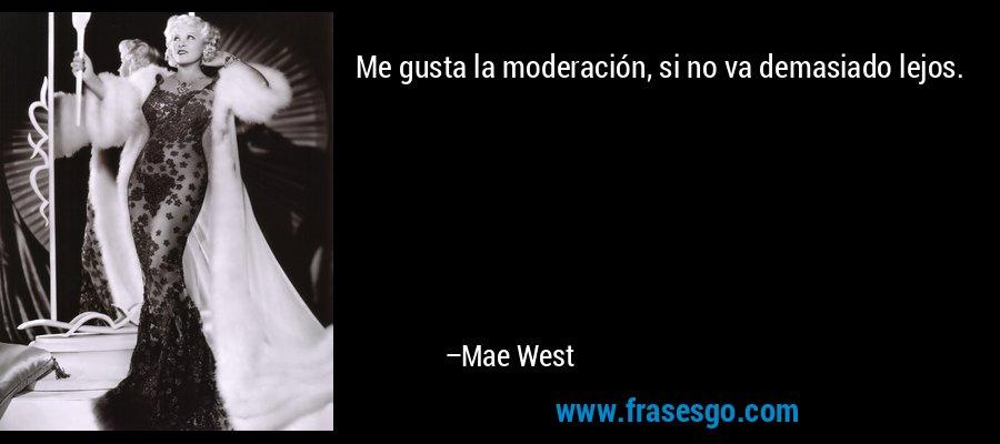 Me gusta la moderación, si no va demasiado lejos. – Mae West