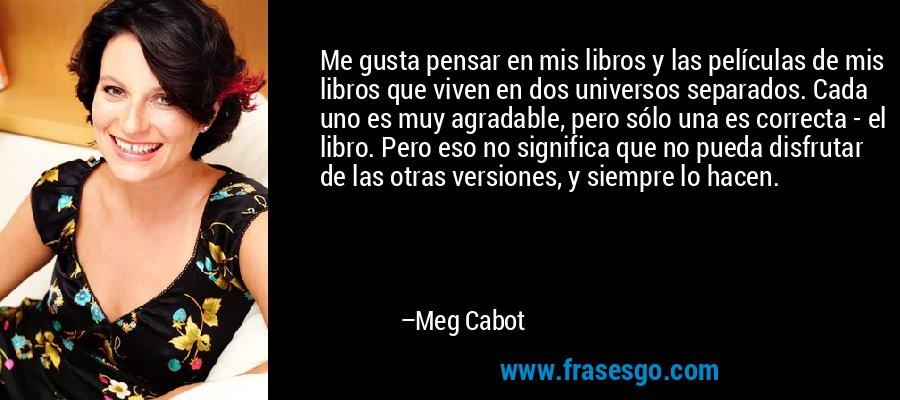 Me gusta pensar en mis libros y las películas de mis libros que viven en dos universos separados. Cada uno es muy agradable, pero sólo una es correcta - el libro. Pero eso no significa que no pueda disfrutar de las otras versiones, y siempre lo hacen. – Meg Cabot