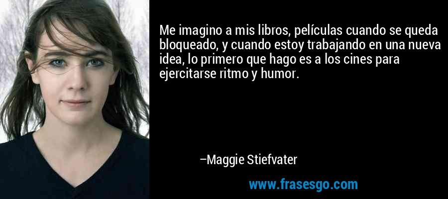 Me imagino a mis libros, películas cuando se queda bloqueado, y cuando estoy trabajando en una nueva idea, lo primero que hago es a los cines para ejercitarse ritmo y humor. – Maggie Stiefvater