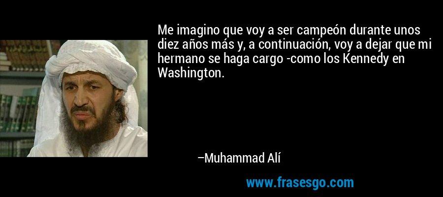Me imagino que voy a ser campeón durante unos diez años más y, a continuación, voy a dejar que mi hermano se haga cargo -como los Kennedy en Washington. – Muhammad Alí