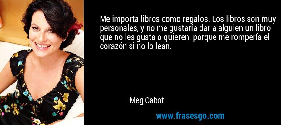 Me importa libros como regalos. Los libros son muy personales, y no me gustaría dar a alguien un libro que no les gusta o quieren, porque me rompería el corazón si no lo lean. – Meg Cabot