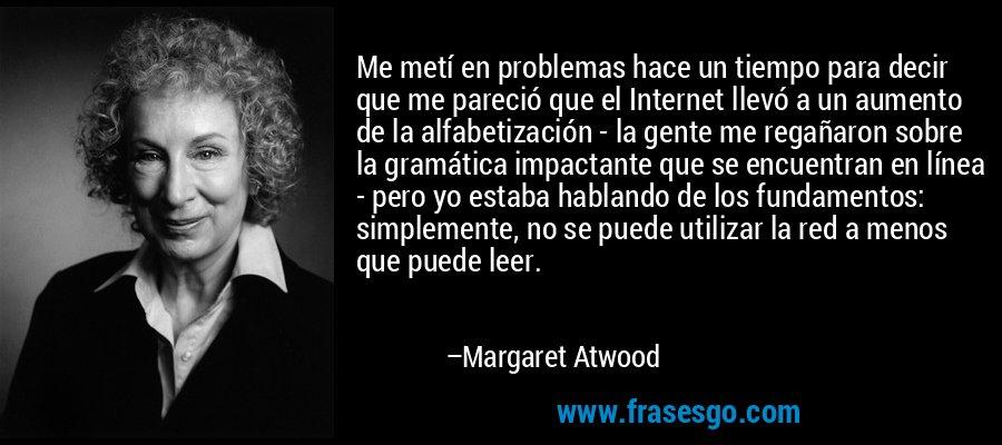 Me metí en problemas hace un tiempo para decir que me pareció que el Internet llevó a un aumento de la alfabetización - la gente me regañaron sobre la gramática impactante que se encuentran en línea - pero yo estaba hablando de los fundamentos: simplemente, no se puede utilizar la red a menos que puede leer. – Margaret Atwood