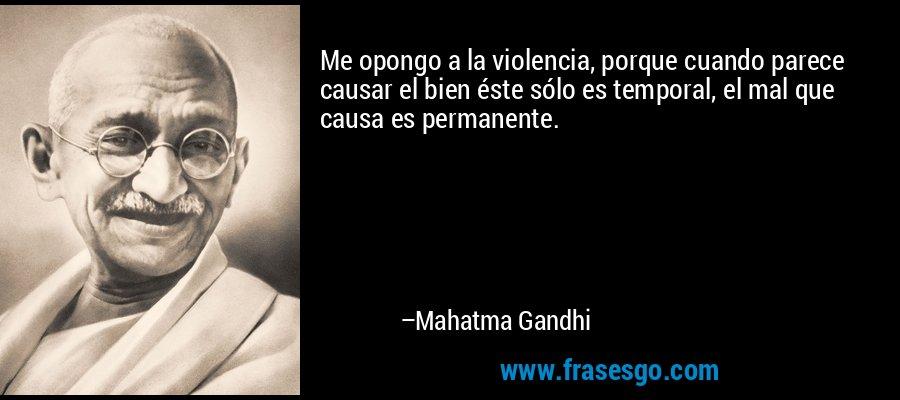 Me opongo a la violencia, porque cuando parece causar el bien éste sólo es temporal, el mal que causa es permanente. – Mahatma Gandhi