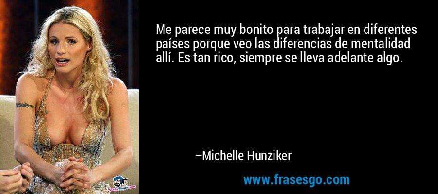 Me parece muy bonito para trabajar en diferentes países porque veo las diferencias de mentalidad allí. Es tan rico, siempre se lleva adelante algo. – Michelle Hunziker