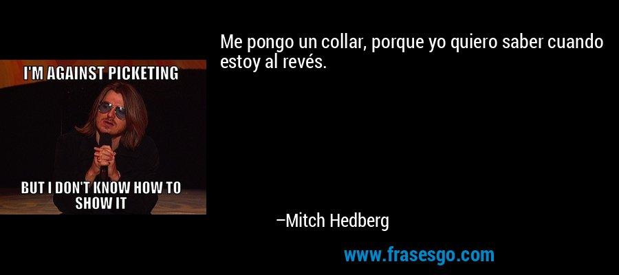 Me pongo un collar, porque yo quiero saber cuando estoy al revés. – Mitch Hedberg