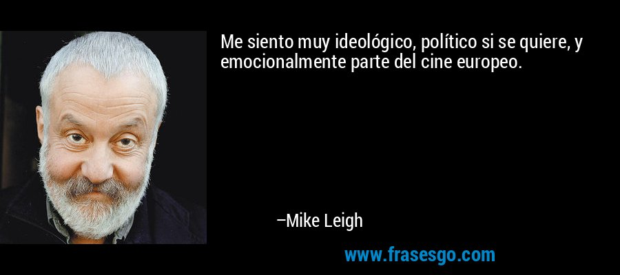 Me siento muy ideológico, político si se quiere, y emocionalmente parte del cine europeo. – Mike Leigh