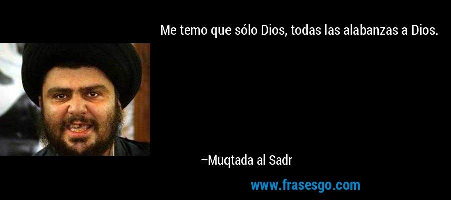 Me temo que sólo Dios, todas las alabanzas a Dios. – Muqtada al Sadr