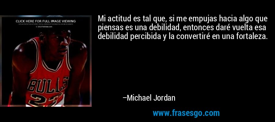 Mi actitud es tal que, si me empujas hacia algo que piensas es una debilidad, entonces daré vuelta esa debilidad percibida y la convertiré en una fortaleza. – Michael Jordan