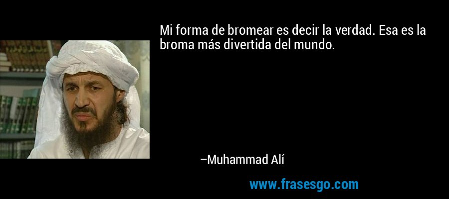 Mi forma de bromear es decir la verdad. Esa es la broma más divertida del mundo. – Muhammad Alí