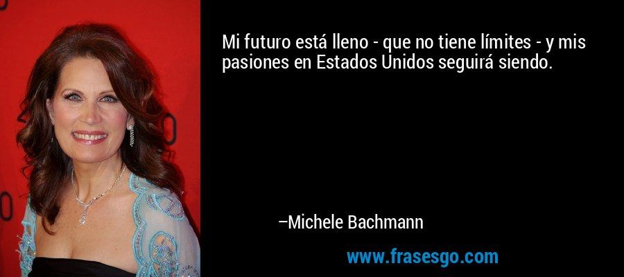 Mi futuro está lleno - que no tiene límites - y mis pasiones en Estados Unidos seguirá siendo. – Michele Bachmann