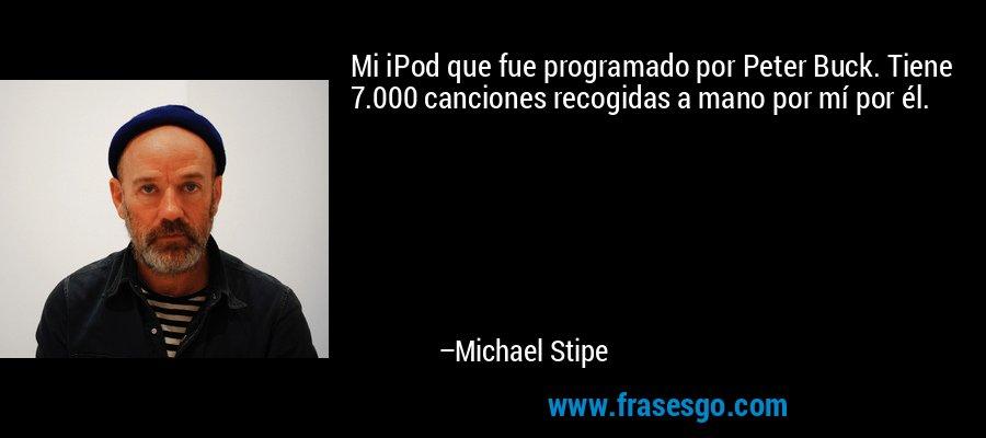 Mi iPod que fue programado por Peter Buck. Tiene 7.000 canciones recogidas a mano por mí por él. – Michael Stipe