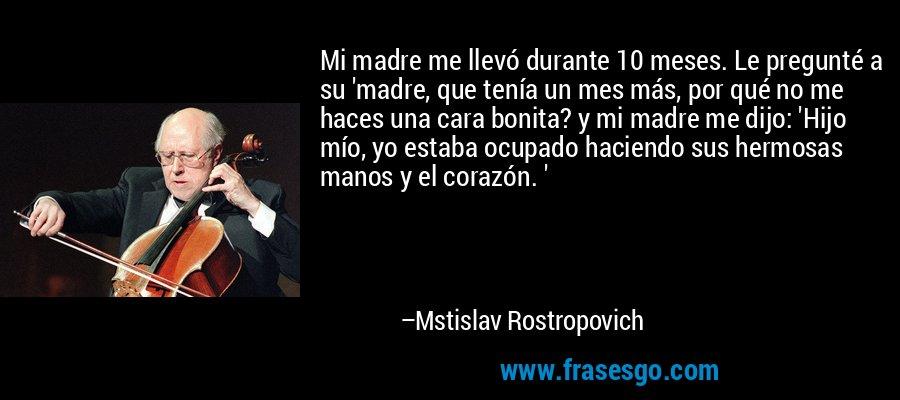 Mi madre me llevó durante 10 meses. Le pregunté a su 'madre, que tenía un mes más, por qué no me haces una cara bonita? y mi madre me dijo: 'Hijo mío, yo estaba ocupado haciendo sus hermosas manos y el corazón. ' – Mstislav Rostropovich