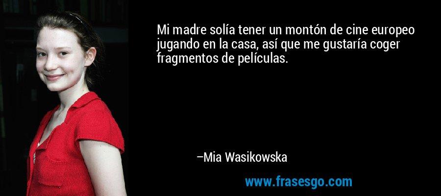Mi madre solía tener un montón de cine europeo jugando en la casa, así que me gustaría coger fragmentos de películas. – Mia Wasikowska